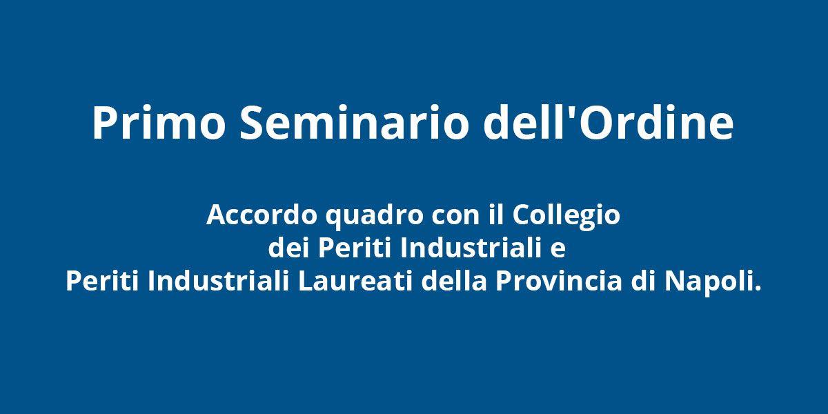 Primo Seminario dell'Ordine – Accordo quadro con il Collegio dei Periti Industriali e Periti Industriali Laureati della Provincia di Napoli.